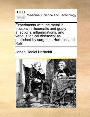 Experiments With the Metallic Tractors in Rheumatic and Gouty Affections, Inflammations, and Various Topical Diseases; as Published by Surgeons Herholdt and Rafn