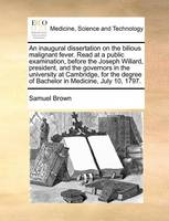 An Inaugural Dissertation on the Bilious Malignant Fever. Read at a Public Examination, Before the Joseph Willard, President, and the Governors in the University at Cambridge, for the Degree of Bachelor in Medicine, July 10, 1797.