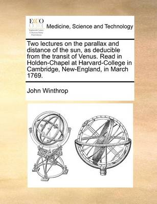 Two Lectures on the Parallax and Distance of the Sun, as Deducible from the Transit of Venus. Read in Holden-Chapel at Harvard-College in Cambridge, New-England, in March 1769