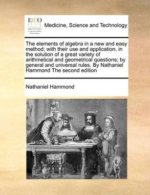 The Elements of Algebra in a New and Easy Method; With Their Use and Application, in the Solution of a Great Variety of Arithmetical and Geometrical Questions; By General and Universal Rules. by Nathaniel Hammond the Second Edition