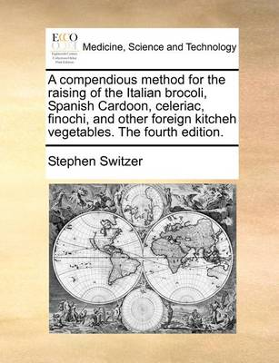 A Compendious Method for the Raising of the Italian Brocoli, Spanish Cardoon, Celeriac, Finochi, and Other Foreign Kitcheh Vegetables. the Fourth Edition