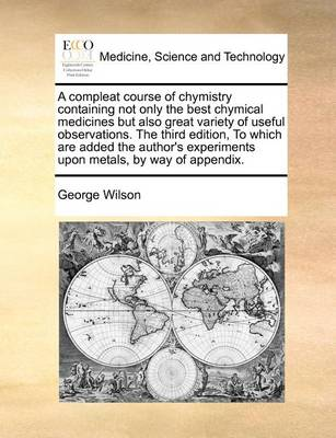 A Compleat Course of Chymistry Containing Not Only the Best Chymical Medicines But Also Great Variety of Useful Observations. the Third Edition, to Which Are Added the Author's Experiments Upon Metals, by Way of Appendix.