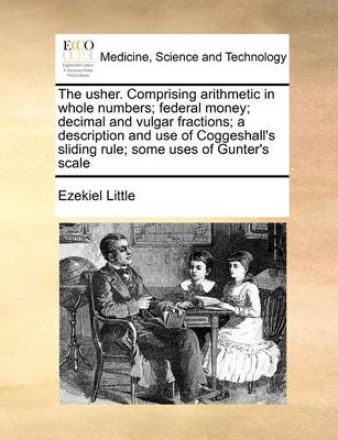 The Usher. Comprising Arithmetic in Whole Numbers; Federal Money; Decimal and Vulgar Fractions; A Description and Use of Coggeshall's Sliding Rule; Some Uses of Gunter's Scale