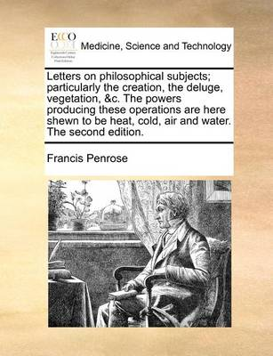 Letters on Philosophical Subjects; Particularly the Creation, the Deluge, Vegetation, &C. the Powers Producing These Operations Are Here Shewn to Be Heat, Cold, Air and Water. the Second Edition.