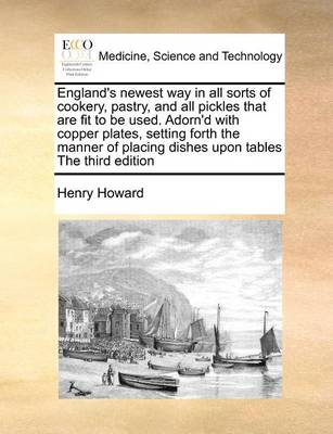 England's Newest Way in All Sorts of Cookery, Pastry, and All Pickles That Are Fit to Be Used. Adorn'd with Copper Plates, Setting Forth the Manner of Placing Dishes Upon Tables the Third Edition