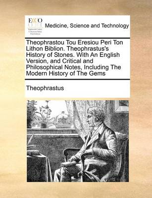 Theophrastou Tou Eresiou Peri Ton Lithon Biblion. Theophrastus's History of Stones. with an English Version, and Critical and Philosophical Notes, Including the Modern History of the Gems
