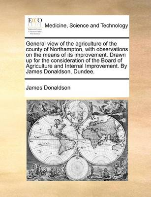 General View of the Agriculture of the County of Northampton, with Observations on the Means of Its Improvement. Drawn Up for the Consideration of the Board of Agriculture and Internal Improvement. by James Donaldson, Dundee