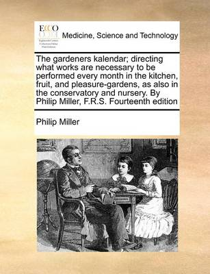 The Gardeners Kalendar; Directing What Works Are Necessary to Be Performed Every Month in the Kitchen, Fruit, and Pleasure-Gardens, as Also in the Conservatory and Nursery. by Philip Miller, F.R.S. Fourteenth Edition