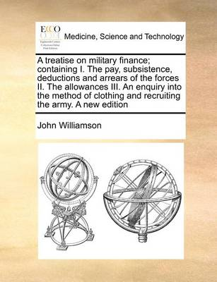 A Treatise on Military Finance; Containing I. the Pay, Subsistence, Deductions and Arrears of the Forces ... II. the Allowances ... III. an Enquiry Into the Method of Clothing and Recruiting the Army a New Edition