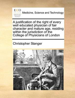 A Justification of the Right of Every Well Educated Physician of Fair Character and Mature Age, Residing Within the Jurisdiction of the College of Physicians of London