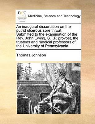 An Inaugural Dissertation on the Putrid Ulcerous Sore Throat. Submitted to the Examination of the REV. John Ewing, S.T.P. Provost, the Trustees and Medical Professors of the University of Pennsylvania