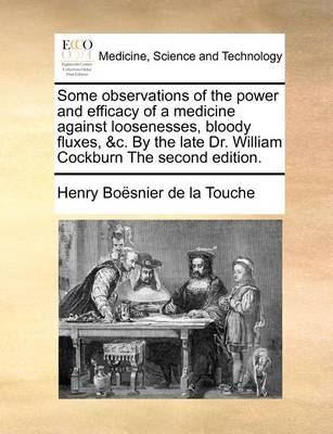 Some Observations of the Power and Efficacy of a Medicine Against Loosenesses, Bloody Fluxes, &c. by the Late Dr. William Cockburn the Second Edition
