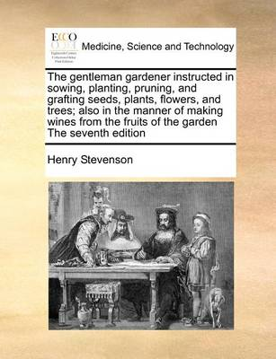 The Gentleman Gardener Instructed in Sowing, Planting, Pruning, and Grafting Seeds, Plants, Flowers, and Trees; Also in the Manner of Making Wines from the Fruits of the Garden the Seventh Edition