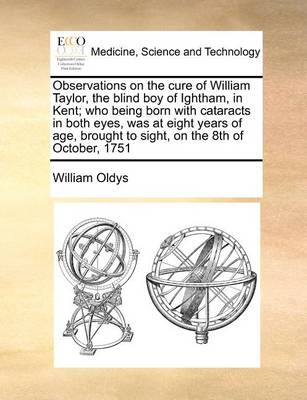 Observations on the Cure of William Taylor, the Blind Boy of Ightham, in Kent; Who Being Born with Cataracts in Both Eyes, Was at Eight Years of Age, Brought to Sight, on the 8th of October, 1751