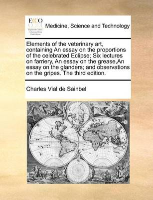 Elements of the Veterinary Art, Containing an Essay on the Proportions of the Celebrated Eclipse; Six Lectures on Farriery, an Essay on the Grease, an Essay on the Glanders; And Observations on the Gripes. the Third Edition