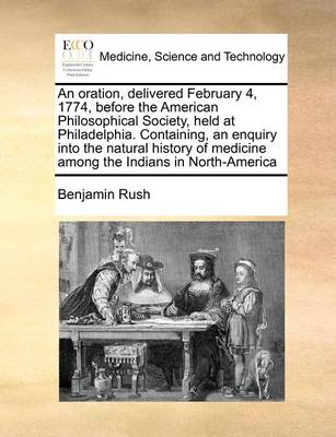 An Oration, Delivered February 4, 1774, Before the American Philosophical Society, Held at Philadelphia. Containing, an Enquiry Into the Natural History of Medicine Among the Indians in North-America