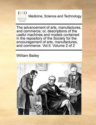 The Advancement of Arts, Manufactures, and Commerce; Or, Descriptions of the Useful Machines and Models Contained in the Repository of the Society for the Encouragement of Arts, Manufactures, and Commerce. Vol.II. Volume 2 of 2