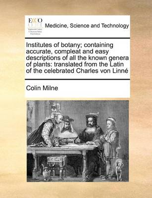 Institutes of Botany; Containing Accurate, Compleat and Easy Descriptions of All the Known Genera of Plants