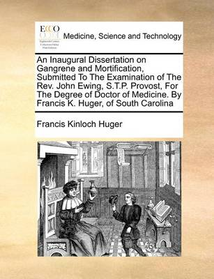An Inaugural Dissertation on Gangrene and Mortification, Submitted to the Examination of the Rev. John Ewing, S.T.P. Provost, for the Degree of Doctor of Medicine. by Francis K. Huger, of South Carolina