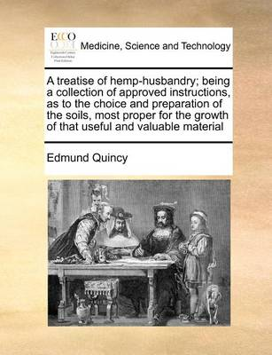 A Treatise of Hemp-Husbandry; Being a Collection of Approved Instructions, as to the Choice and Preparation of the Soils, Most Proper for the Growth of That Useful and Valuable Material