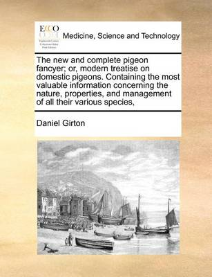The New and Complete Pigeon Fancyer; Or, Modern Treatise on Domestic Pigeons. Containing the Most Valuable Information Concerning the Nature, Properties, and Management of All Their Various Species,