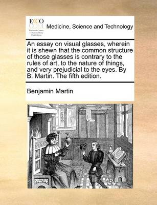 An Essay on Visual Glasses, Wherein It Is Shewn That the Common Structure of Those Glasses Is Contrary to the Rules of Art, to the Nature of Things, and Very Prejudicial to the Eyes. by B. Martin. the Fifth Edition.