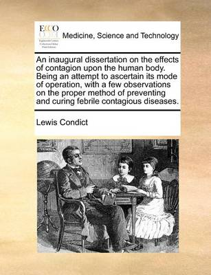 An Inaugural Dissertation on the Effects of Contagion Upon the Human Body. Being an Attempt to Ascertain Its Mode of Operation, with a Few Observations on the Proper Method of Preventing and Curing Febrile Contagious Diseases