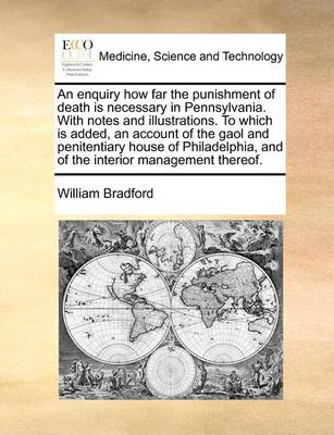 An Enquiry How Far the Punishment of Death Is Necessary in Pennsylvania. with Notes and Illustrations. to Which Is Added, an Account of the Gaol and Penitentiary House of Philadelphia, and of the Interior Management Thereof