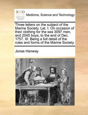 Three Letters on the Subject of the Marine Society. Let. I. on Occasion of Their Clothing for the Sea 3097 Men, and 2045 Boys, to the End of Dec. 1757. III. Being a Full Detail of the Rules and Forms of the Marine Society