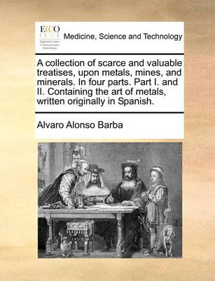 A Collection of Scarce and Valuable Treatises, Upon Metals, Mines, and Minerals. in Four Parts. Part I. and II. Containing the Art of Metals, Written Originally in Spanish