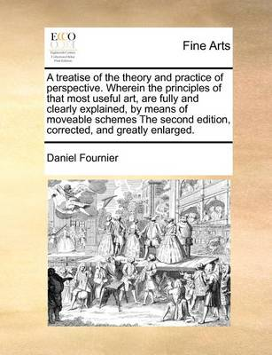 A Treatise of the Theory and Practice of Perspective. Wherein the Principles of That Most Useful Art, Are Fully and Clearly Explained, by Means of Moveable Schemes the Second Edition, Corrected, and Greatly Enlarged