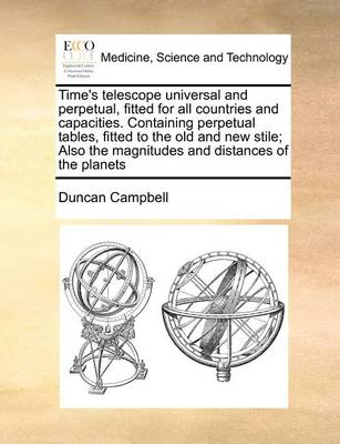 Time's Telescope Universal and Perpetual, Fitted for All Countries and Capacities. Containing Perpetual Tables, Fitted to the Old and New Stile; Also the Magnitudes and Distances of the Planets