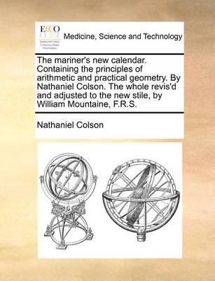 The Mariner's New Calendar. Containing the Principles of Arithmetic and Practical Geometry. by Nathaniel Colson. the Whole Revis'd and Adjusted to the New Stile, by William Mountaine, F.R.S