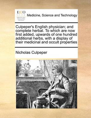 Culpeper's English Physician; And Complete Herbal. to Which Are Now First Added, Upwards of One Hundred Additional Herbs, with a Display of Their Medicinal and Occult Properties