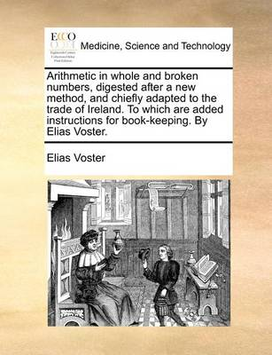 Arithmetic in Whole and Broken Numbers, Digested After a New Method, and Chiefly Adapted to the Trade of Ireland. to Which Are Added Instructions for Book-Keeping. by Elias Voster