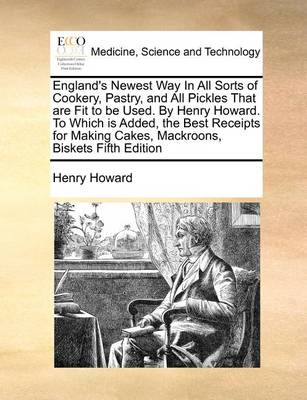 England's Newest Way in All Sorts of Cookery, Pastry, and All Pickles That Are Fit to Be Used. by Henry Howard. to Which Is Added, the Best Receipts for Making Cakes, Mackroons, Biskets Fifth Edition