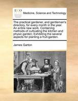 The Practical Gardener, and Gentleman's Directory, for Every Month in the Year. An Entire new Work. Containing Methods of Cultivating the Kitchen and Physic Garden; Exhibiting the Several Aspects for Planting a Fruit-garden