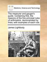 The Measurer and Gauger's Guide. Containing First, the Reasons of the Five Principal Rules of Arithmetick, Demonstrated by Lines; With Examples of Each Rule