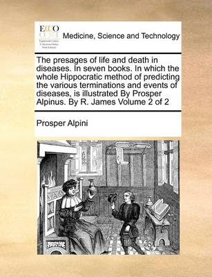 The Presages of Life and Death in Diseases. in Seven Books. in Which the Whole Hippocratic Method of Predicting the Various Terminations and Events of Diseases, Is Illustrated by Prosper Alpinus. by R. James Volume 2 of 2