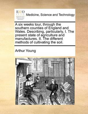 A Six Weeks Tour, Through the Southern Counties of England and Wales. Describing, Particularly, I. the Present State of Agriculture and Manufactures. II. the Different Methods of Cultivating the Soil