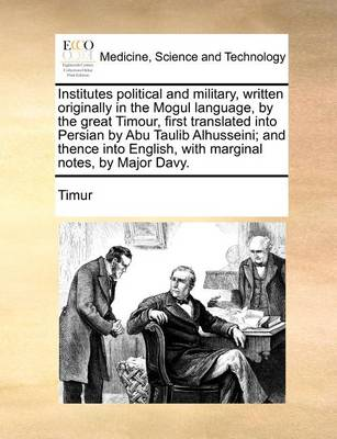 Institutes Political and Military, Written Originally in the Mogul Language, by the Great Timour, First Translated Into Persian by Abu Taulib Alhusseini; And Thence Into English, with Marginal Notes, by Major Davy