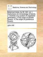 Botanical Tracts, by Dr. Hill, Viz. I. Usefulness of a Knowledge of Plants 2. Outlines of a System of Vegetable Generation. 3.the Origin of Double Flowers. 4 the Origin of Proliferous Flowers