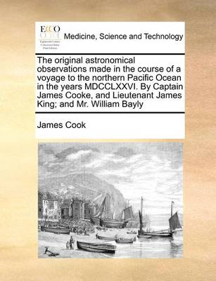 The Original Astronomical Observations Made in the Course of a Voyage to the Northern Pacific Ocean in the Years MDCCLXXVI. by Captain James Cooke, and Lieutenant James King; And Mr. William Bayly