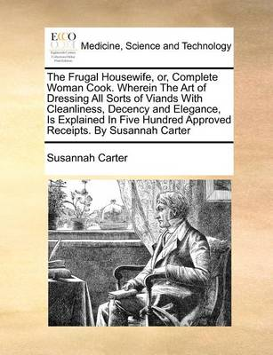 The Frugal Housewife, or Complete Woman Cook. Wherein the Art of Dressing All Sorts of Viands, with Cleanliness, Decency, and Elegance, Is Explained in Five Hundred Approved Receipts. by Susannah Carter