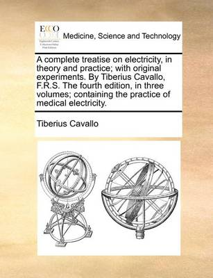 A Complete Treatise on Electricity, in Theory and Practice; With Original Experiments. by Tiberius Cavallo, F.R.S. the Fourth Edition, in Three Volumes; Containing the Practice of Medical Electricity
