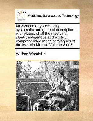 Medical Botany, Containing Systematic and General Descriptions, with Plates, of All the Medicinal Plants, Indigenous and Exotic, Comprehended in the Catalogues of the Materia Medica Volume 2 of 3