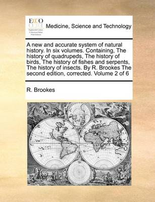 A New and Accurate System of Natural History. in Six Volumes. Containing, the History of Quadrupeds, the History of Birds, the History of Fishes and Serpents, the History of Insects. by R. Brookes the Second Edition, Corrected. Volume 2 of 6
