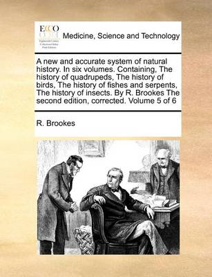 A New and Accurate System of Natural History. in Six Volumes. Containing, the History of Quadrupeds, the History of Birds, the History of Fishes and Serpents, the History of Insects. by R. Brookes the Second Edition, Corrected. Volume 5 of 6