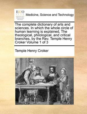 The Complete Dictionary of Arts and Sciences. in Which the Whole Circle of Human Learning Is Explained, the Theological, Philological, and Critical Branches, by the REV. Temple Henry Croker Volume 1 of 3
