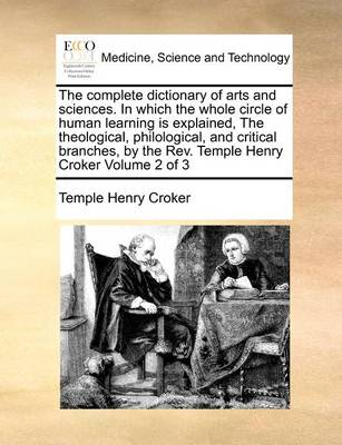The Complete Dictionary of Arts and Sciences. in Which the Whole Circle of Human Learning Is Explained, the Theological, Philological, and Critical Branches, by the REV. Temple Henry Croker Volume 2 of 3